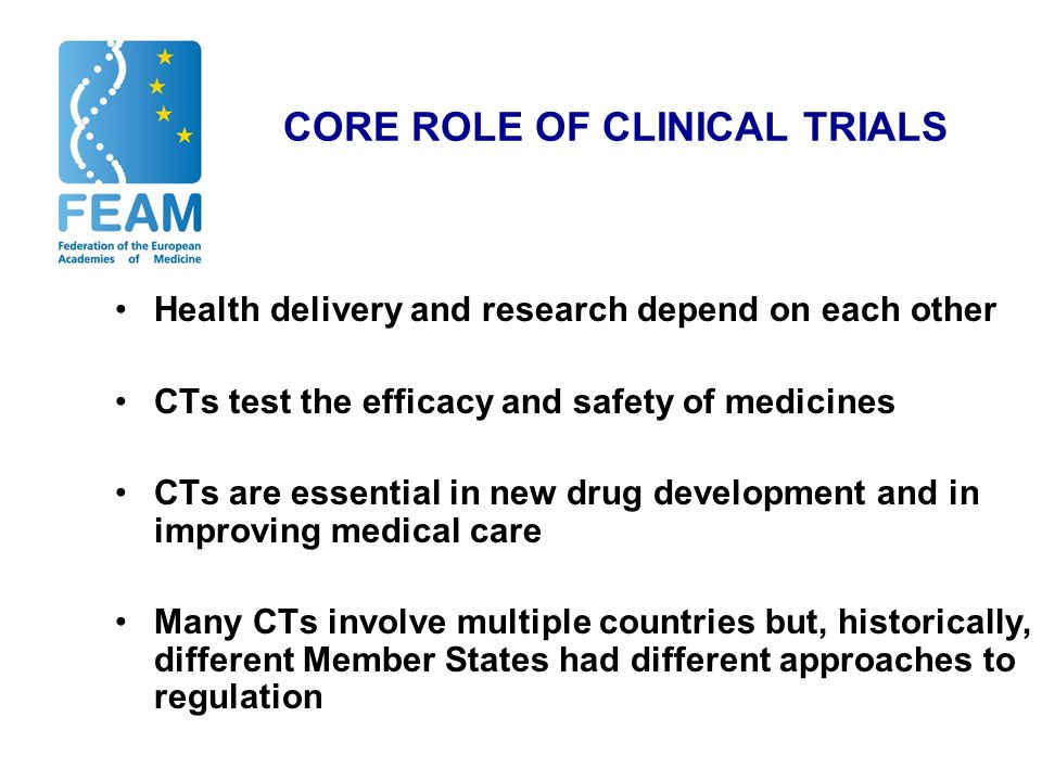 CORE ROLE OF CLINICAL TRIALS Health delivery and research depend on each other CTs test the efficacy and safety of medicines CTs are essential in new drug development and in improving medical care Many CTs involve multiple countries but, historically, different Member States had different approaches to regulation