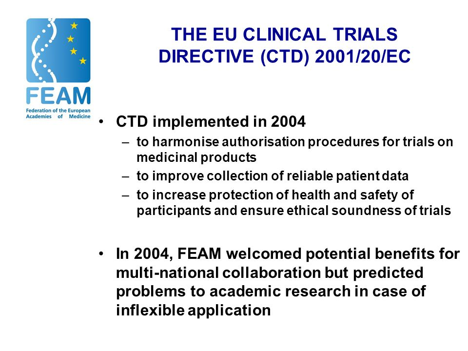 PROBLEMS AFTER IMPLEMENTATION Continuing inconsistencies in regulatory standards and uncertainties in practice Increased administrative burden and costs for academia (and other researchers) EU becomes less attractive location - deterrent effect on new clinical research No good evidence to show improved patient protection or ethical soundness