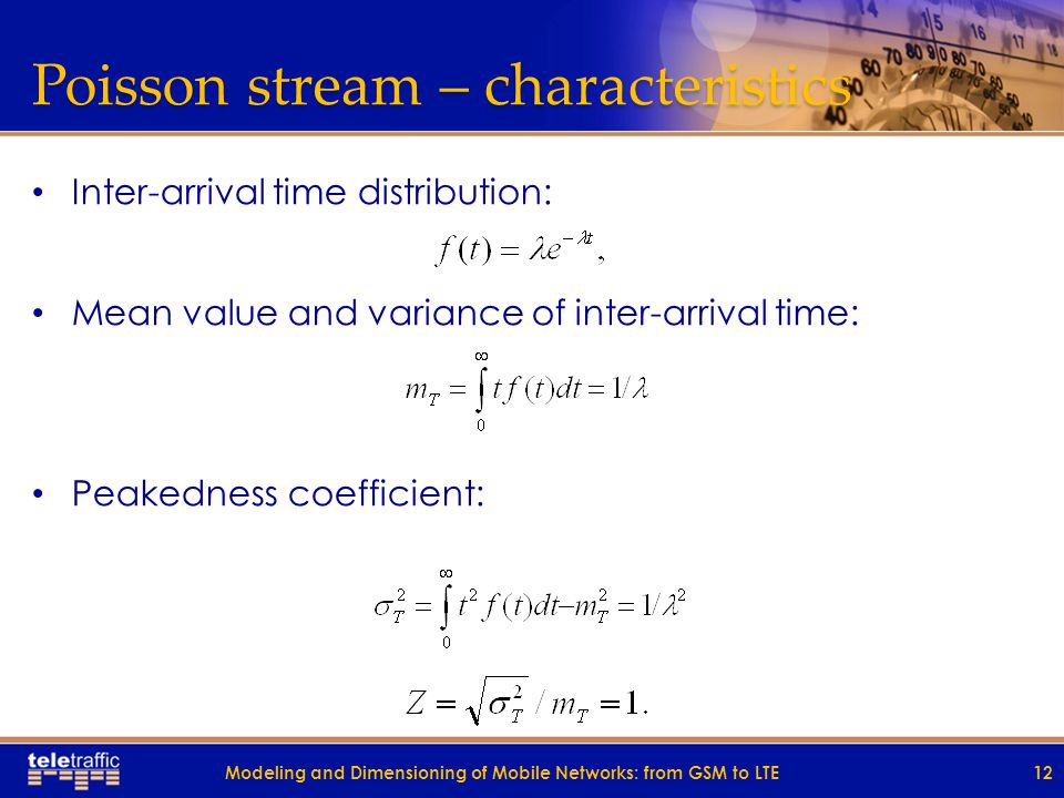 Poisson stream – characteristics Inter-arrival time distribution: Mean value and variance of inter-arrival time: Peakedness coefficient: 12Modeling and Dimensioning of Mobile Networks: from GSM to LTE