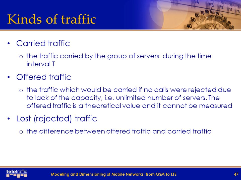 Kinds of traffic Carried traffic o the traffic carried by the group of servers during the time interval T Offered traffic o the traffic which would be carried if no calls were rejected due to lack of the capacity, i.e.