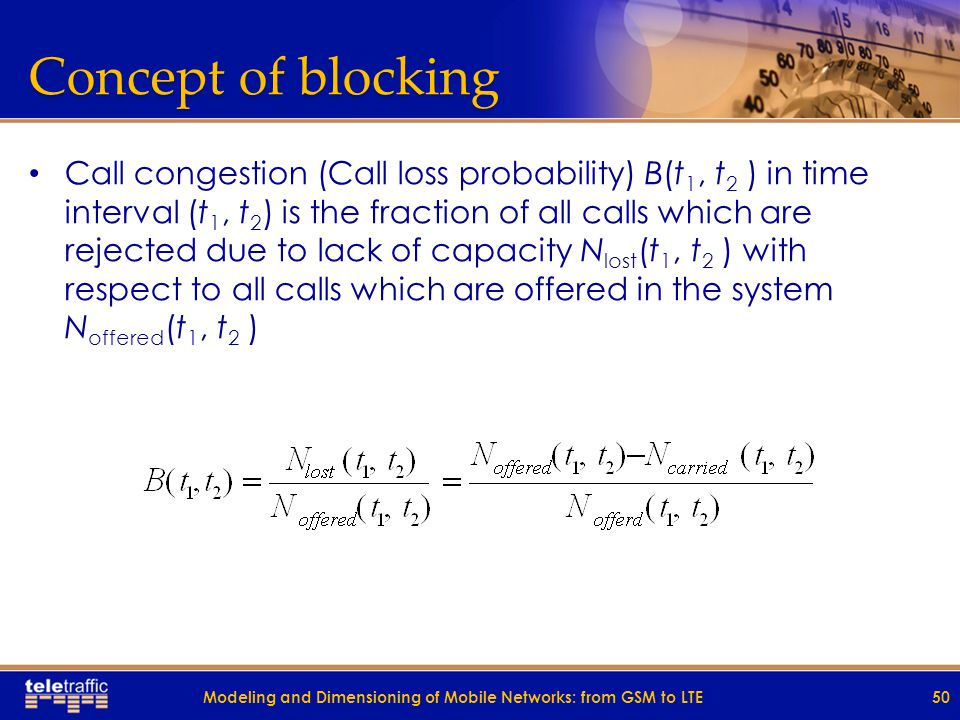 Concept of blocking Call congestion (Call loss probability) B(t 1, t 2 ) in time interval (t 1, t 2 ) is the fraction of all calls which are rejected due to lack of capacity N lost (t 1, t 2 ) with respect to all calls which are offered in the system N offered (t 1, t 2 ) 50Modeling and Dimensioning of Mobile Networks: from GSM to LTE