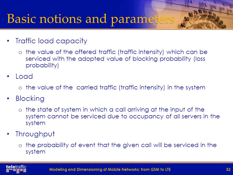 Basic notions and parameters Traffic load capacity o the value of the offered traffic (traffic intensity) which can be serviced with the adopted value of blocking probability (loss probability) Load o the value of the carried traffic (traffic intensity) in the system Blocking o the state of system in which a call arriving at the input of the system cannot be serviced due to occupancy of all servers in the system Throughput o the probability of event that the given call will be serviced in the system 52Modeling and Dimensioning of Mobile Networks: from GSM to LTE