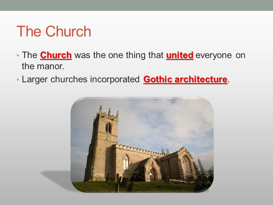 The Church Church united The Church was the one thing that united everyone on the manor. Gothic architecture Larger churches incorporated Gothic archi