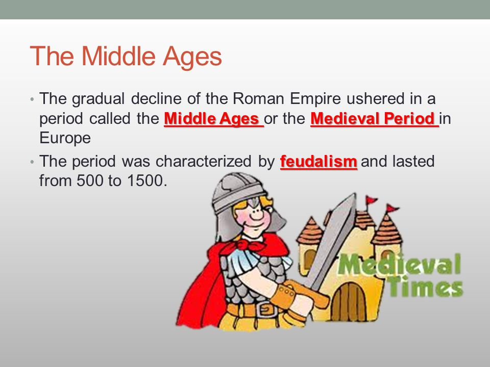 The Middle Ages Middle Ages Medieval Period The gradual decline of the Roman Empire ushered in a period called the Middle Ages or the Medieval Period