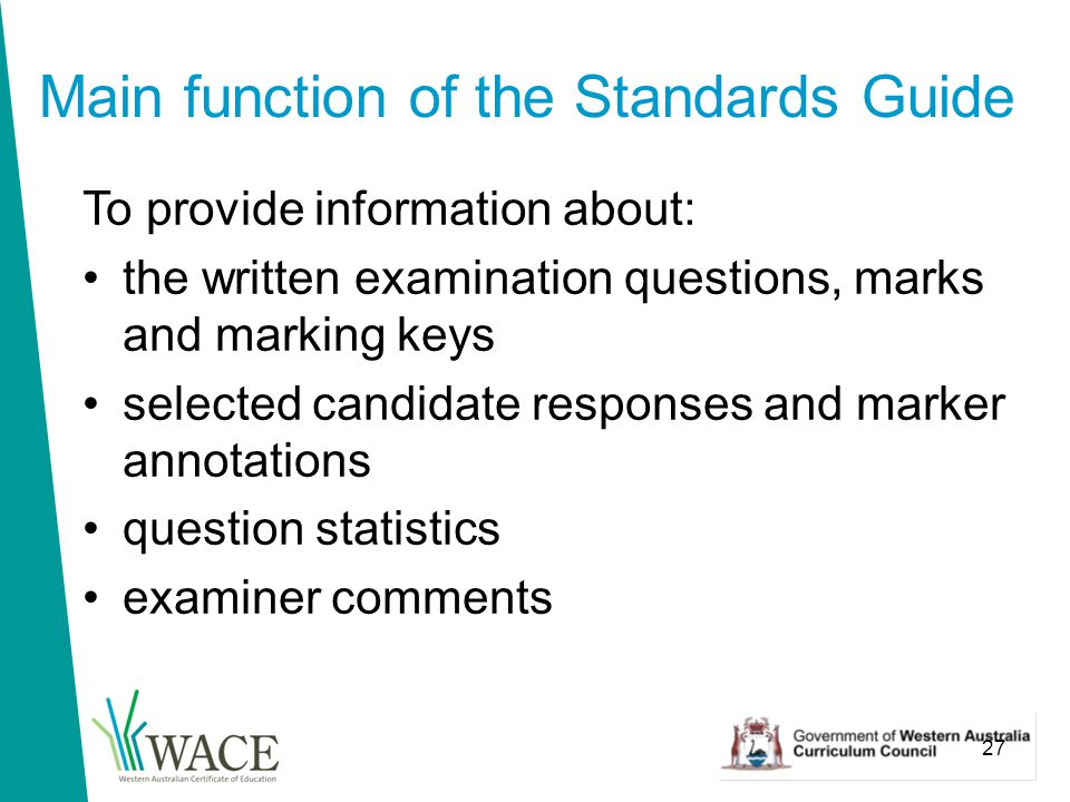 27 Main function of the Standards Guide To provide information about: the written examination questions, marks and marking keys selected candidate responses and marker annotations question statistics examiner comments