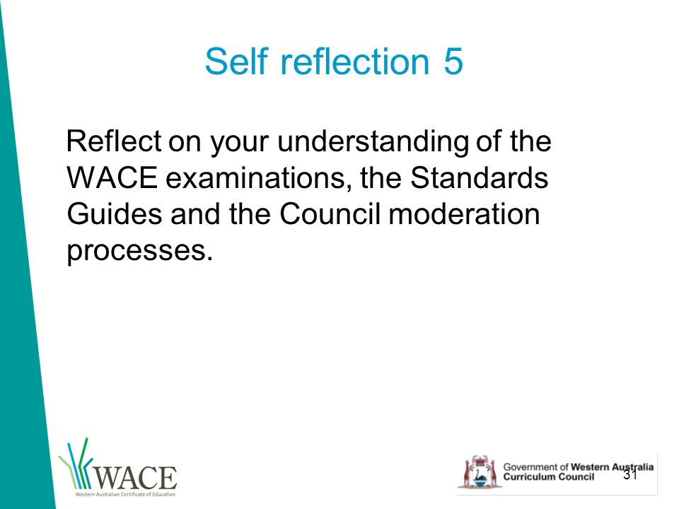 31 Self reflection 5 Reflect on your understanding of the WACE examinations, the Standards Guides and the Council moderation processes.