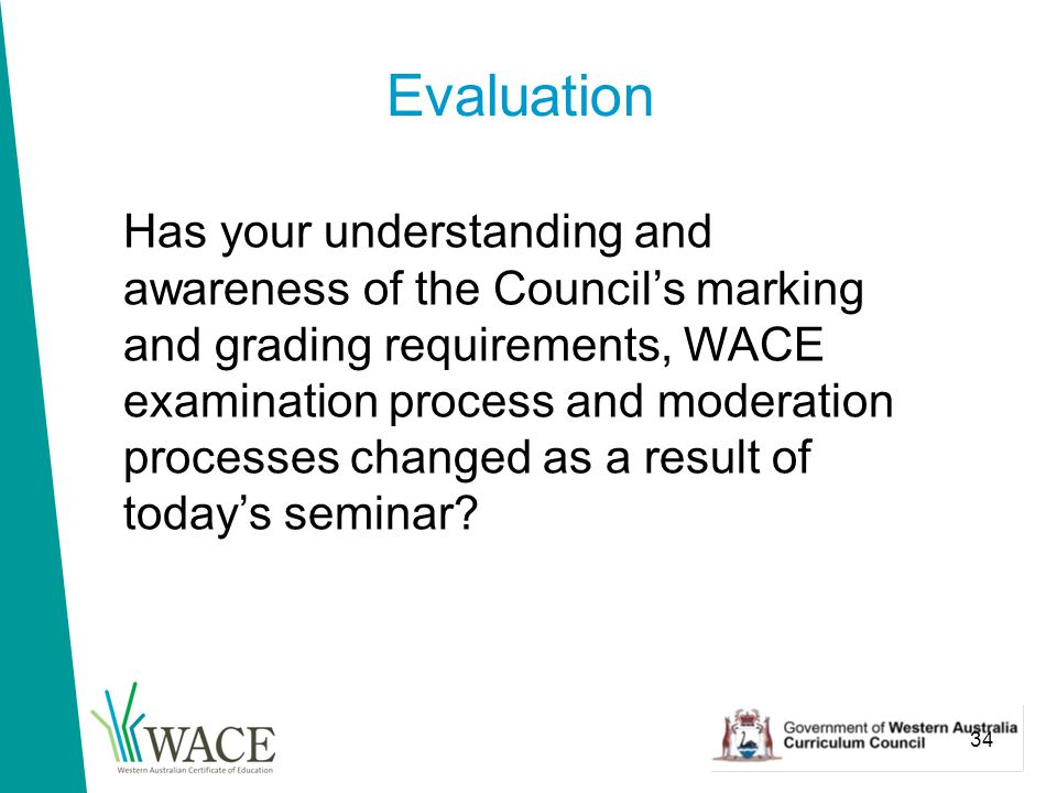 34 Evaluation Has your understanding and awareness of the Council's marking and grading requirements, WACE examination process and moderation processes changed as a result of today's seminar