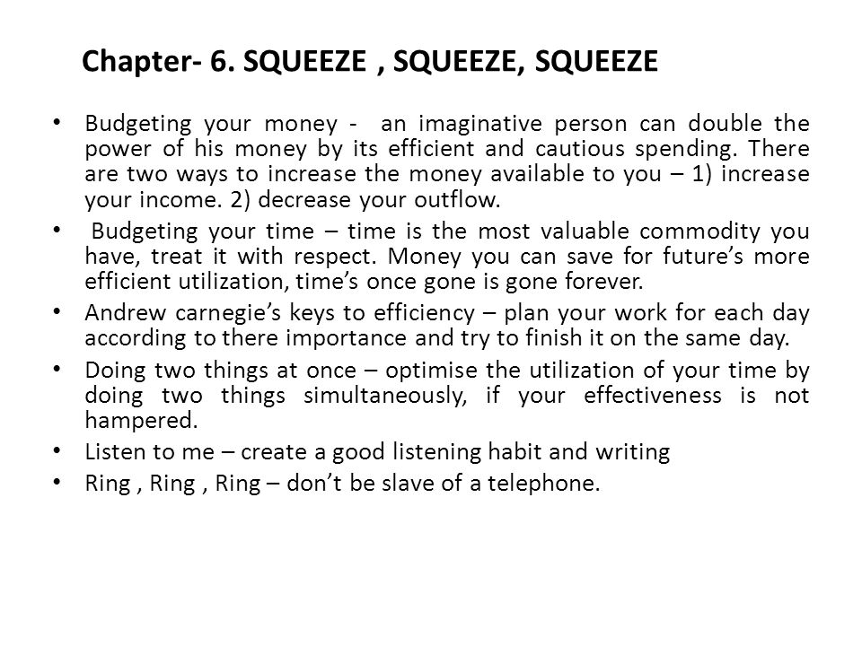Chapter- 6. SQUEEZE, SQUEEZE, SQUEEZE Budgeting your money - an imaginative person can double the power of his money by its efficient and cautious spe