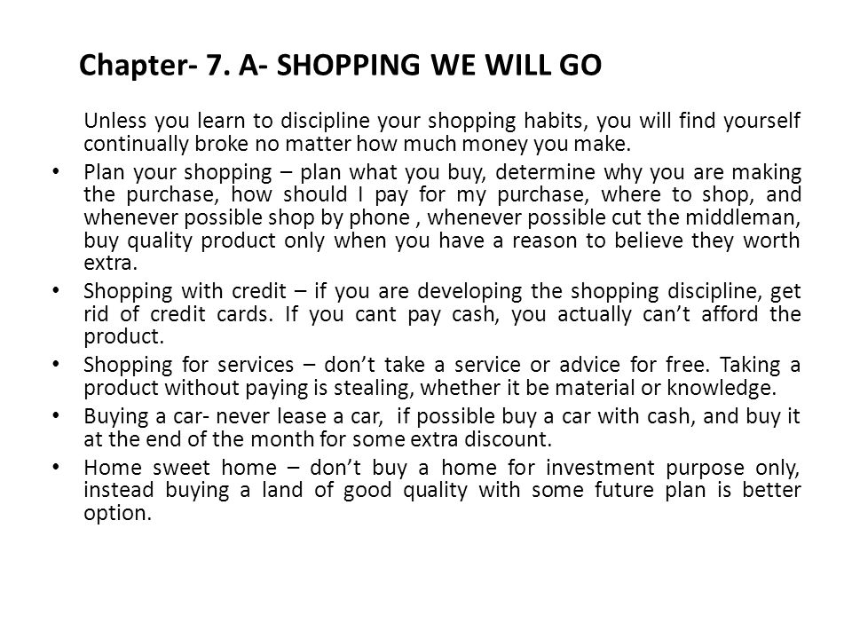 Chapter- 7. A- SHOPPING WE WILL GO Unless you learn to discipline your shopping habits, you will find yourself continually broke no matter how much mo