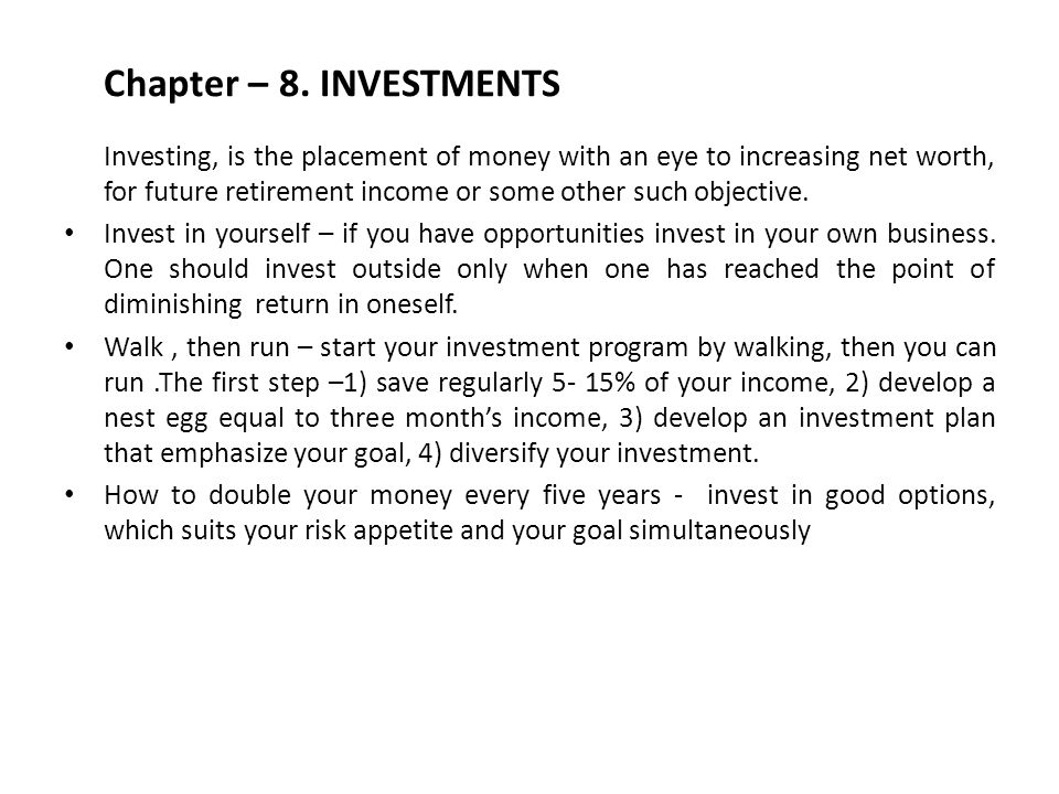 Chapter – 8. INVESTMENTS Investing, is the placement of money with an eye to increasing net worth, for future retirement income or some other such obj