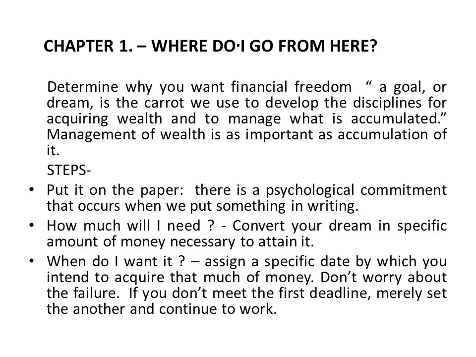 """. CHAPTER 1. – WHERE DO I GO FROM HERE? Determine why you want financial freedom """" a goal, or dream, is the carrot we use to develop the disciplines f"""