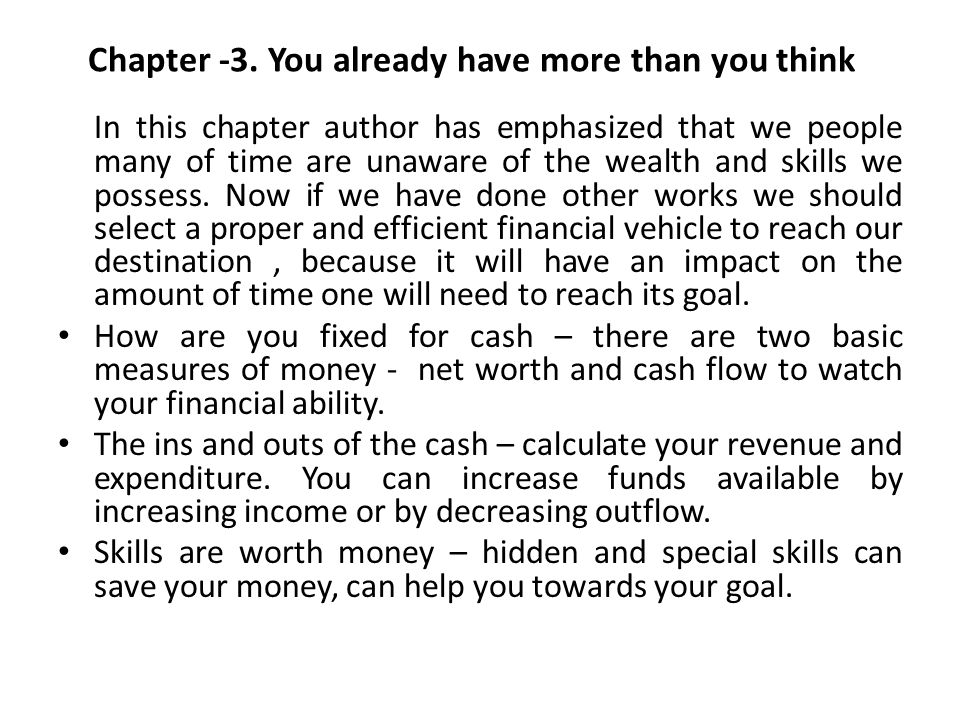 Chapter -3. You already have more than you think In this chapter author has emphasized that we people many of time are unaware of the wealth and skill