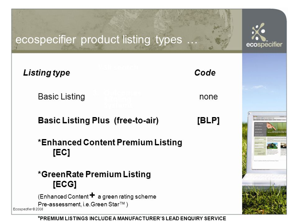 ecospecifier product listing types … Ecospecifier © 2008 3.Outcomes &Rating Systems 1.Sit search Listing type Code Basic Listing none Basic Listing Plus (free-to-air) [BLP] *Enhanced Content Premium Listing [EC] *GreenRate Premium Listing [ECG] (Enhanced Content + a green rating scheme Pre-assessment, i.e.Green Star™ ) * PREMIUM LISTINGS INCLUDE A MANUFACTURER'S LEAD ENQUIRY SERVICE