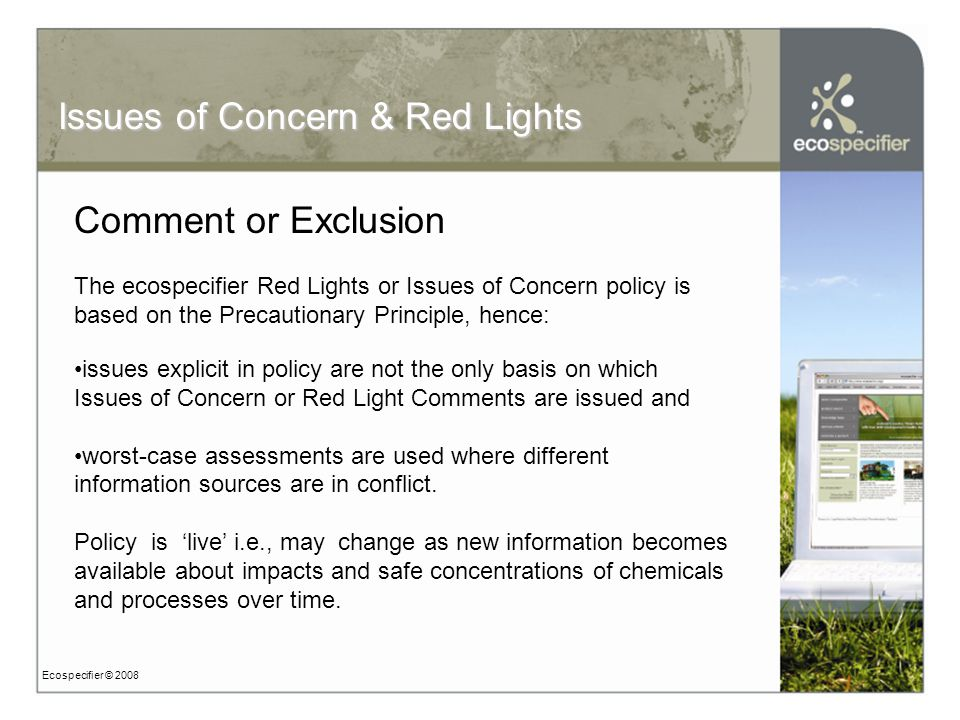 Ecospecifier © 2008 Comment or Exclusion The ecospecifier Red Lights or Issues of Concern policy is based on the Precautionary Principle, hence: issues explicit in policy are not the only basis on which Issues of Concern or Red Light Comments are issued and worst-case assessments are used where different information sources are in conflict.