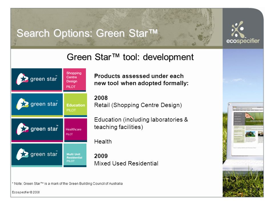 Ecospecifier © 2008 Search Options: Green Star™ Green Star™ tool: development Prod Products assessed under each new tool when adopted formally: 2008 Retail (Shopping Centre Design) Education (including laboratories & teaching facilities) Health 2009 Mixed Used Residential * Note: Green Star™ is a mark of the Green Building Council of Australia