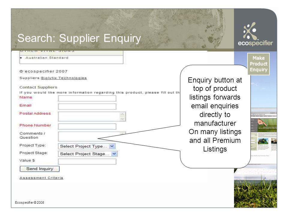 Search: Supplier Enquiry Ecospecifier © 2008 Enquiry button at top of product listings forwards email enquiries directly to manufacturer On many listings and all Premium Listings