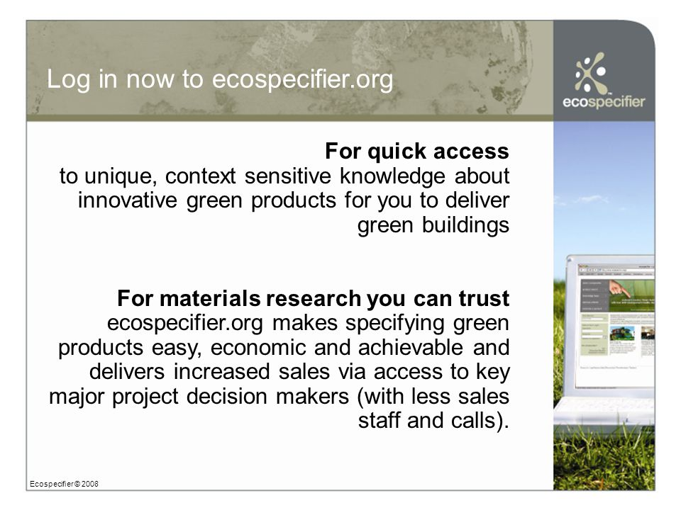Log in now to ecospecifier.org Ecospecifier © 2008 For quick access to unique, context sensitive knowledge about innovative green products for you to deliver green buildings For materials research you can trust ecospecifier.org makes specifying green products easy, economic and achievable and delivers increased sales via access to key major project decision makers (with less sales staff and calls).