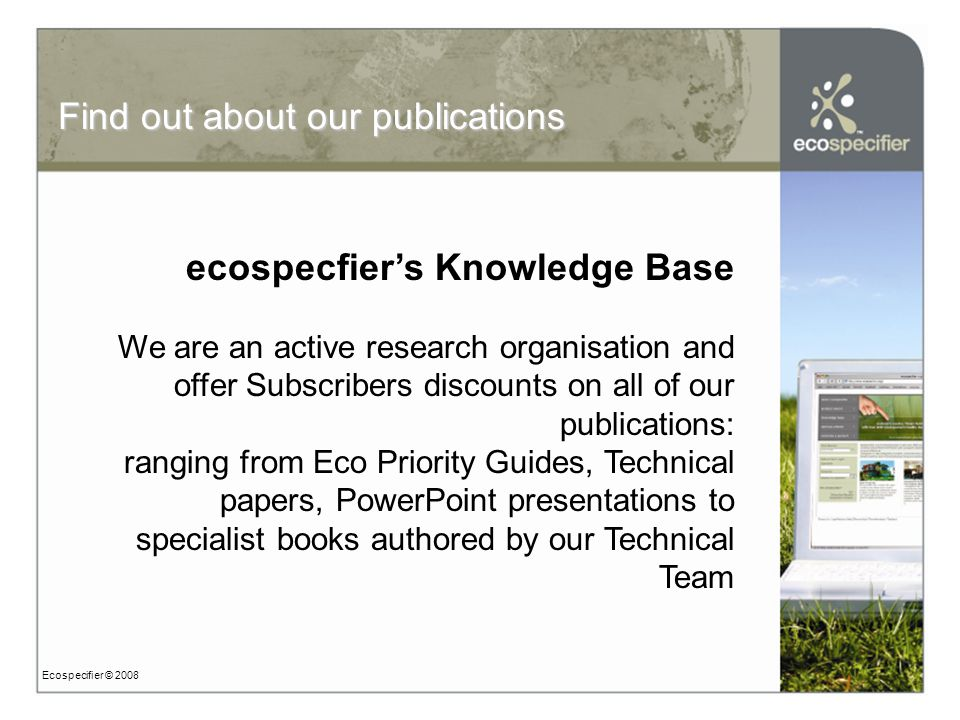 Ecospecifier © 2008 ecospecfier's Knowledge Base We are an active research organisation and offer Subscribers discounts on all of our publications: ranging from Eco Priority Guides, Technical papers, PowerPoint presentations to specialist books authored by our Technical Team Find out about our publications