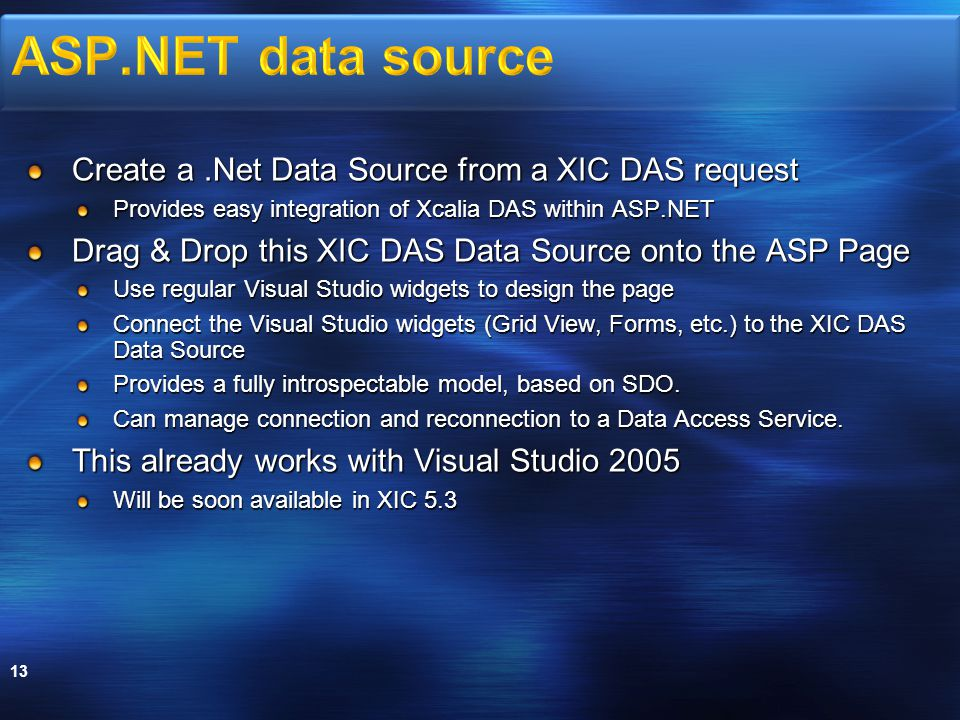 Create a.Net Data Source from a XIC DAS request Provides easy integration of Xcalia DAS within ASP.NET Drag & Drop this XIC DAS Data Source onto the ASP Page Use regular Visual Studio widgets to design the page Connect the Visual Studio widgets (Grid View, Forms, etc.) to the XIC DAS Data Source Provides a fully introspectable model, based on SDO.