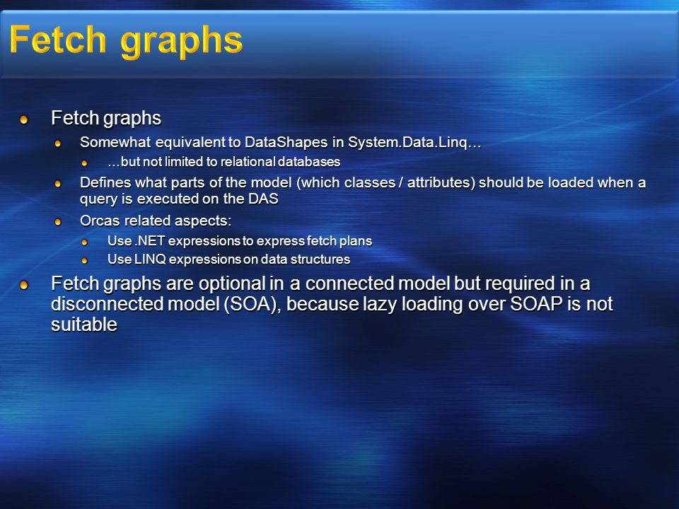 Fetch graphs Somewhat equivalent to DataShapes in System.Data.Linq… …but not limited to relational databases Defines what parts of the model (which classes / attributes) should be loaded when a query is executed on the DAS Orcas related aspects: Use.NET expressions to express fetch plans Use LINQ expressions on data structures Fetch graphs are optional in a connected model but required in a disconnected model (SOA), because lazy loading over SOAP is not suitable