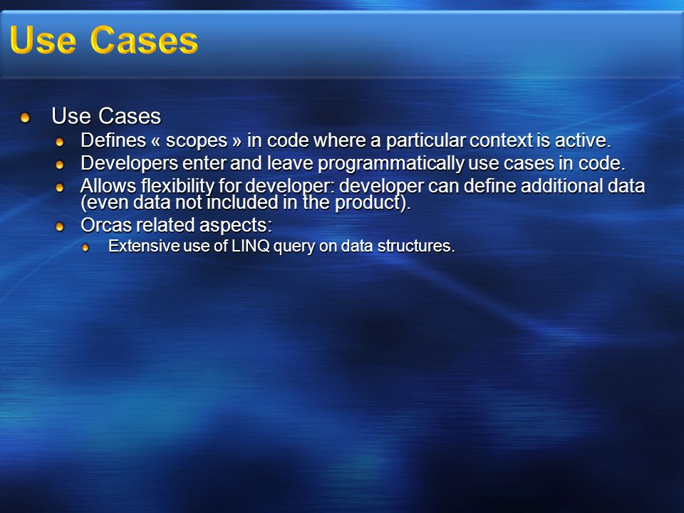 Use Cases Defines « scopes » in code where a particular context is active. Developers enter and leave programmatically use cases in code. Allows flexi