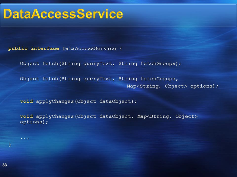 public interface DataAccessService { Object fetch(String queryText, String fetchGroups); Object fetch(String queryText, String fetchGroups, Map options); void applyChanges(Object dataObject); void applyChanges(Object dataObject, Map options);...} 33