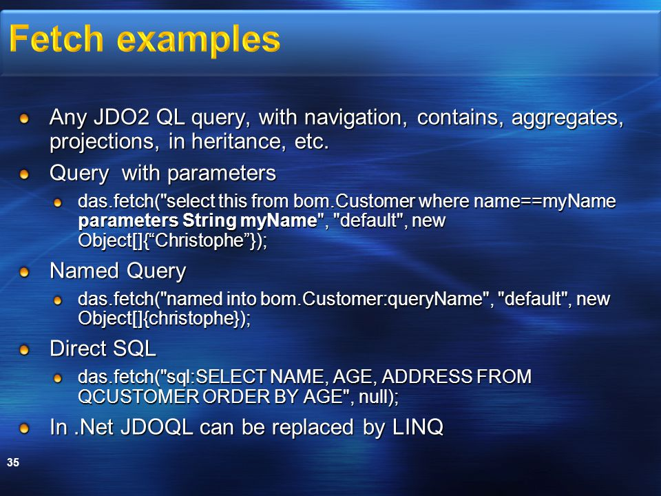Any JDO2 QL query, with navigation, contains, aggregates, projections, in heritance, etc. Query with parameters das.fetch(