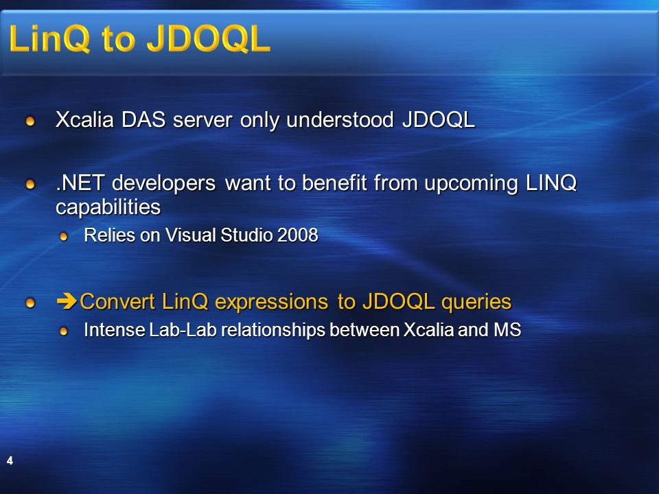 Xcalia DAS server only understood JDOQL.NET developers want to benefit from upcoming LINQ capabilities Relies on Visual Studio 2008  Convert LinQ expressions to JDOQL queries Intense Lab-Lab relationships between Xcalia and MS 4