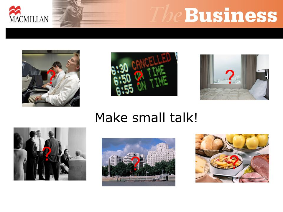 Make small talk! ? ? ? ? ? ?