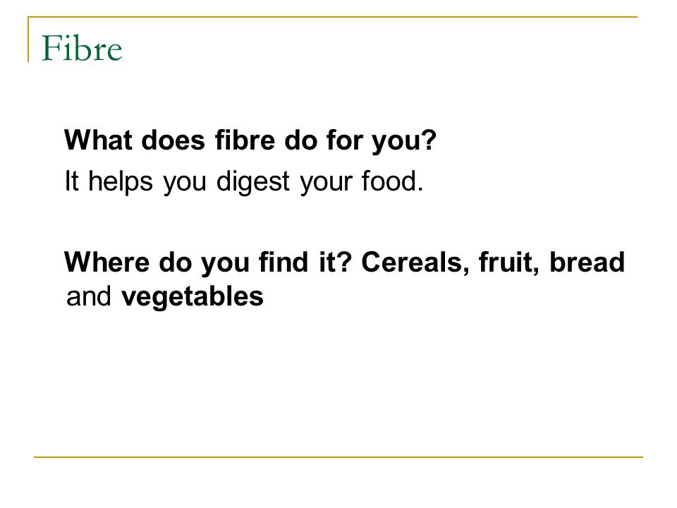 Fibre What does fibre do for you. It helps you digest your food.