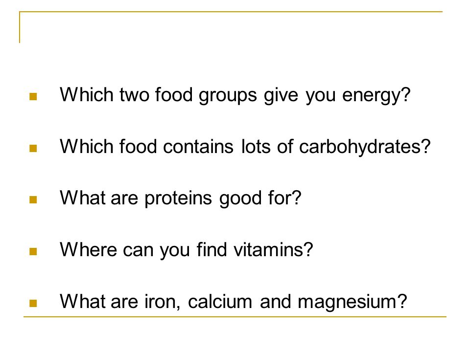 Which two food groups give you energy. Which food contains lots of carbohydrates.