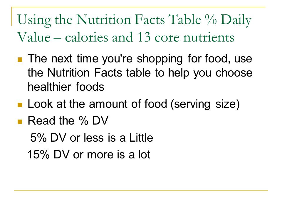 Using the Nutrition Facts Table % Daily Value – calories and 13 core nutrients The next time you re shopping for food, use the Nutrition Facts table to help you choose healthier foods Look at the amount of food (serving size) Read the % DV 5% DV or less is a Little 15% DV or more is a lot