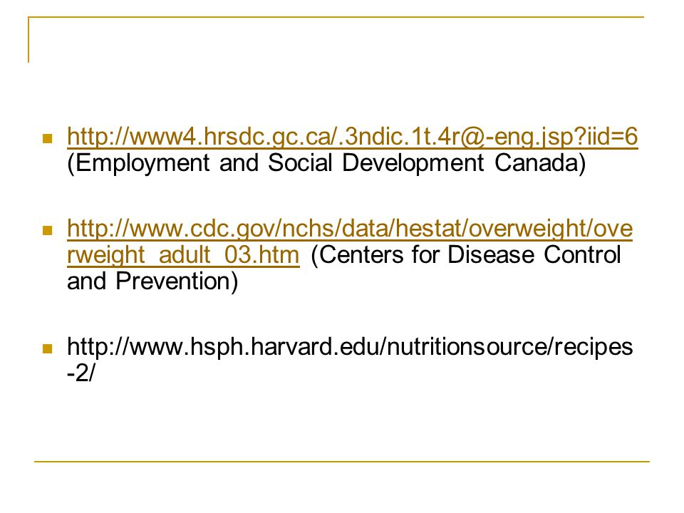 http://www4.hrsdc.gc.ca/.3ndic.1t.4r@-eng.jsp iid=6 (Employment and Social Development Canada) http://www4.hrsdc.gc.ca/.3ndic.1t.4r@-eng.jsp iid=6 http://www.cdc.gov/nchs/data/hestat/overweight/ove rweight_adult_03.htm (Centers for Disease Control and Prevention) http://www.cdc.gov/nchs/data/hestat/overweight/ove rweight_adult_03.htm http://www.hsph.harvard.edu/nutritionsource/recipes -2/