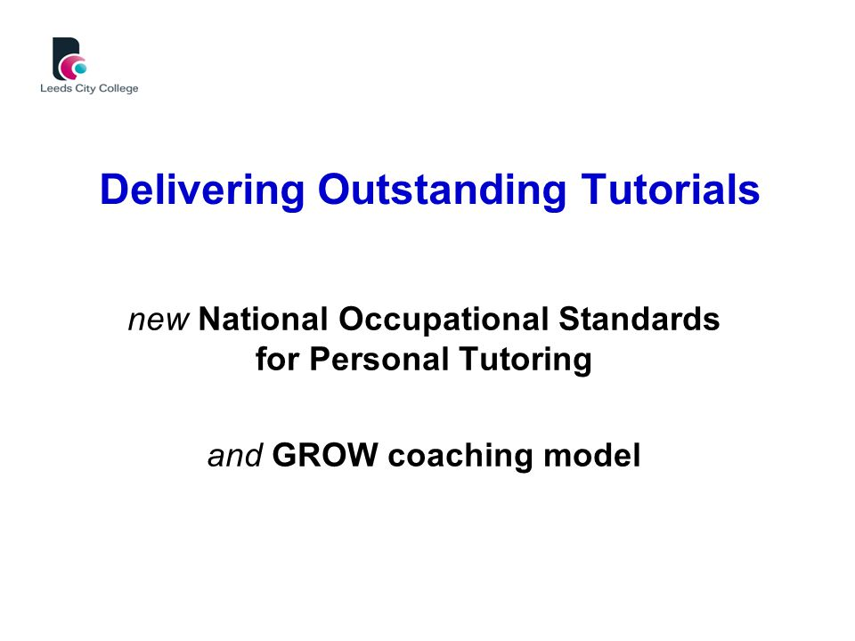 Delivering Outstanding Tutorials new National Occupational Standards for Personal Tutoring and GROW coaching model