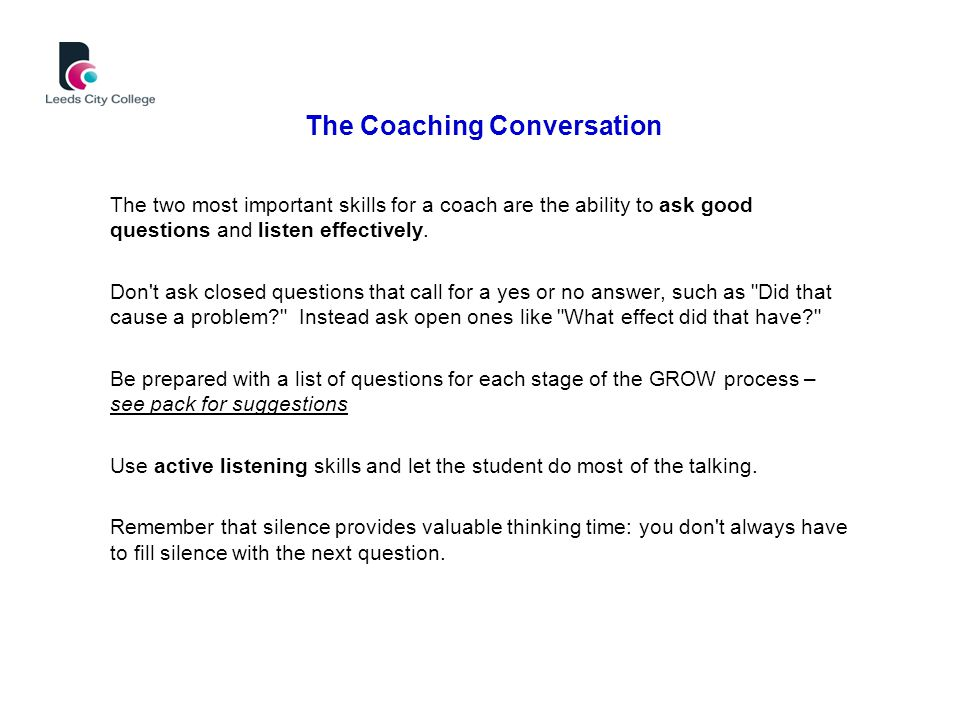 The Coaching Conversation The two most important skills for a coach are the ability to ask good questions and listen effectively.