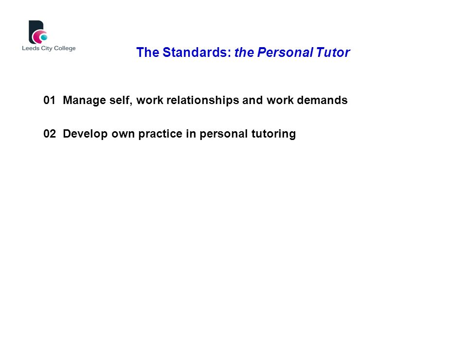 01 Manage self, work relationships and work demands 02 Develop own practice in personal tutoring The Standards: the Personal Tutor