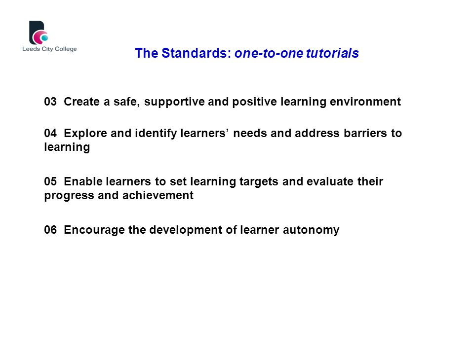 03 Create a safe, supportive and positive learning environment 04 Explore and identify learners' needs and address barriers to learning 05 Enable learners to set learning targets and evaluate their progress and achievement 06 Encourage the development of learner autonomy The Standards: one-to-one tutorials