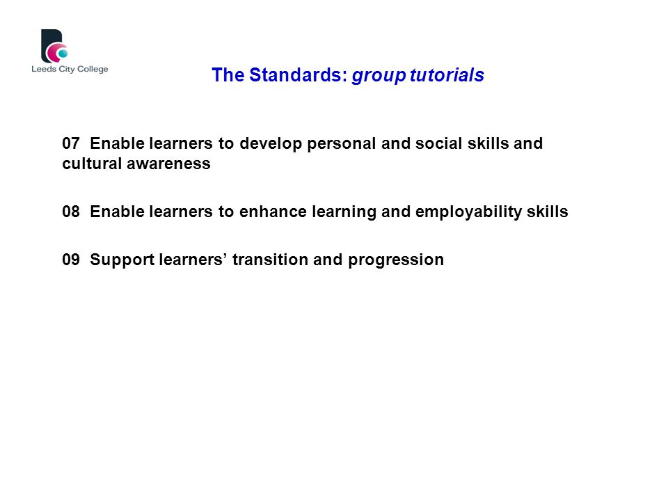 07 Enable learners to develop personal and social skills and cultural awareness 08 Enable learners to enhance learning and employability skills 09 Support learners' transition and progression The Standards: group tutorials
