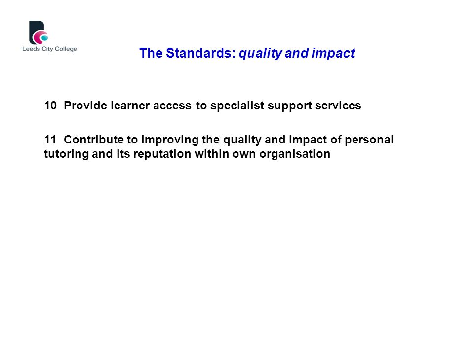 10 Provide learner access to specialist support services 11 Contribute to improving the quality and impact of personal tutoring and its reputation within own organisation The Standards: quality and impact