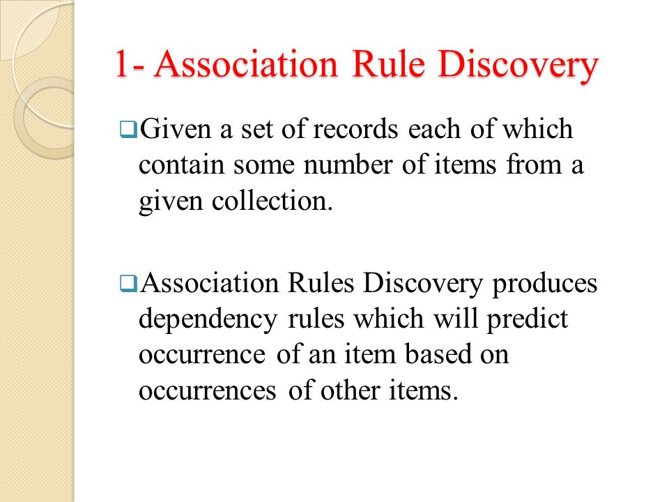 1- Association Rule Discovery  Given a set of records each of which contain some number of items from a given collection.