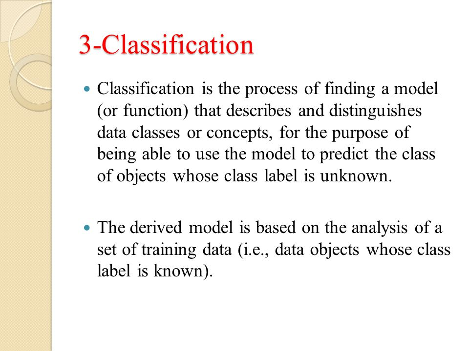 3-Classification Classification is the process of finding a model (or function) that describes and distinguishes data classes or concepts, for the purpose of being able to use the model to predict the class of objects whose class label is unknown.