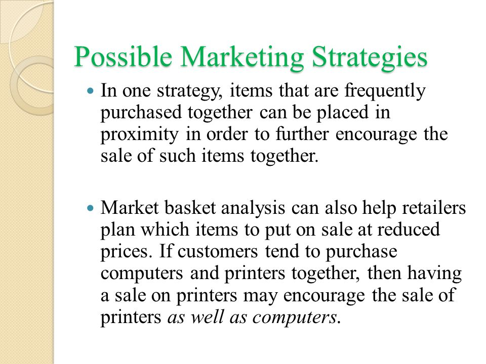 Possible Marketing Strategies In one strategy, items that are frequently purchased together can be placed in proximity in order to further encourage the sale of such items together.