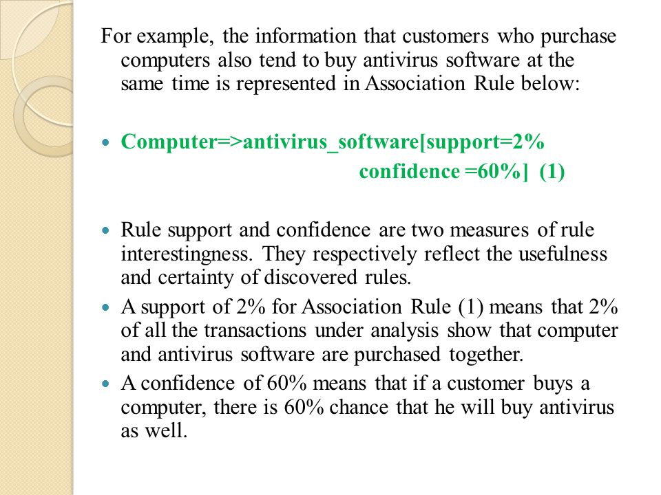 For example, the information that customers who purchase computers also tend to buy antivirus software at the same time is represented in Association Rule below: Computer=>antivirus_software[support=2% confidence =60%] (1) Rule support and confidence are two measures of rule interestingness.