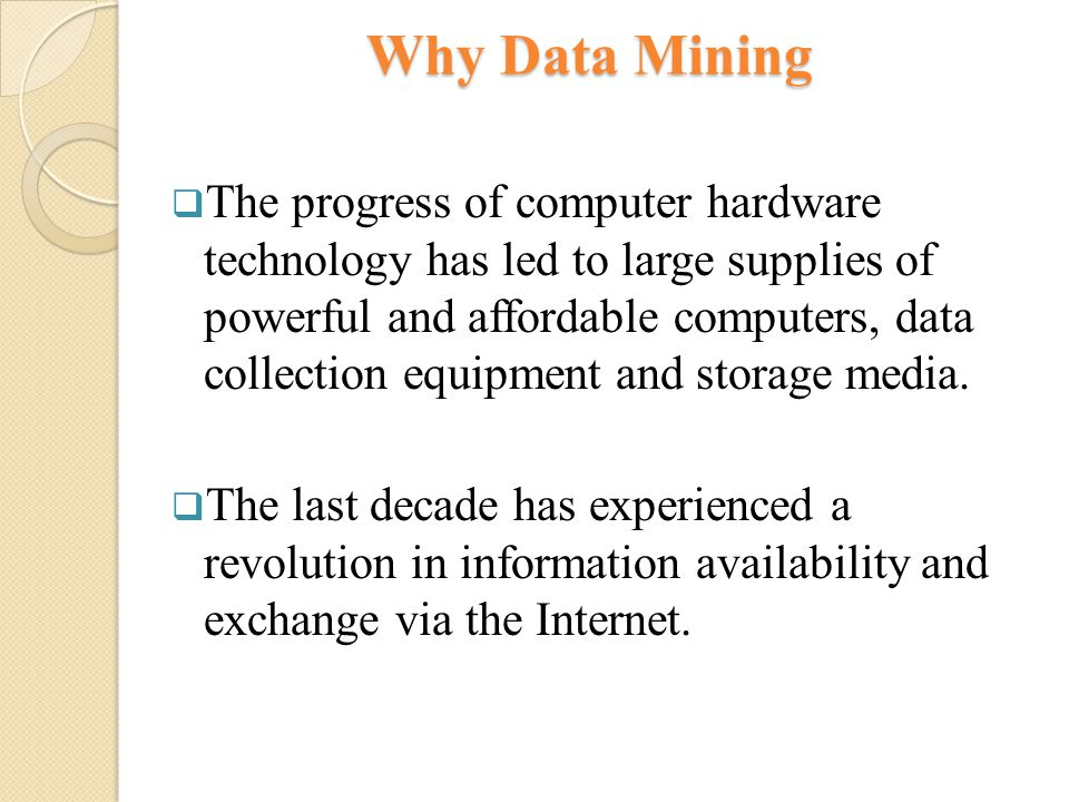 Why Data Mining  The progress of computer hardware technology has led to large supplies of powerful and affordable computers, data collection equipment and storage media.
