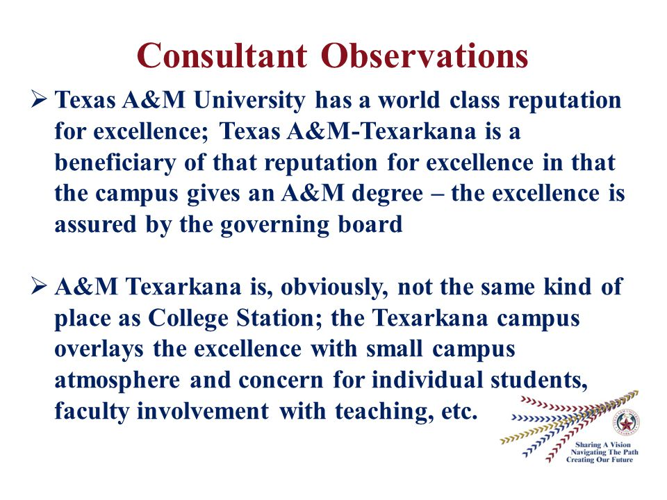 Consultant Observations  Texas A&M University has a world class reputation for excellence; Texas A&M-Texarkana is a beneficiary of that reputation for excellence in that the campus gives an A&M degree – the excellence is assured by the governing board  A&M Texarkana is, obviously, not the same kind of place as College Station; the Texarkana campus overlays the excellence with small campus atmosphere and concern for individual students, faculty involvement with teaching, etc.
