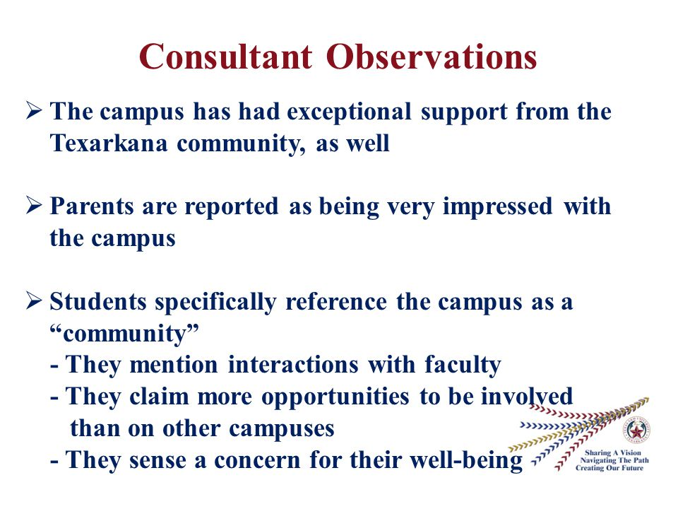 Consultant Observations  The campus has had exceptional support from the Texarkana community, as well  Parents are reported as being very impressed with the campus  Students specifically reference the campus as a community - They mention interactions with faculty - They claim more opportunities to be involved than on other campuses - They sense a concern for their well-being