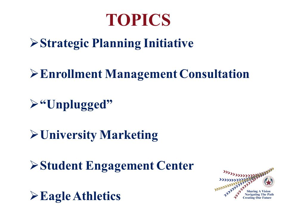 TOPICS  Strategic Planning Initiative  Enrollment Management Consultation  Unplugged  University Marketing  Student Engagement Center  Eagle Athletics