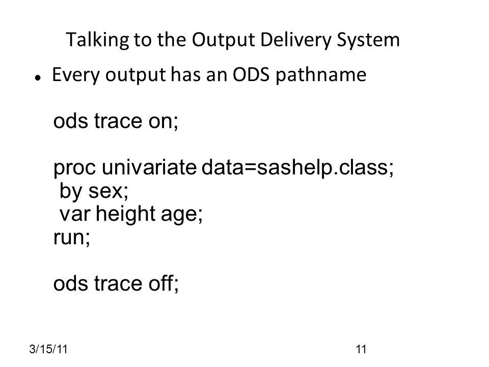 3/15/1111 Talking to the Output Delivery System Every output has an ODS pathname ods trace on; proc univariate data=sashelp.class; by sex; var height age; run; ods trace off;