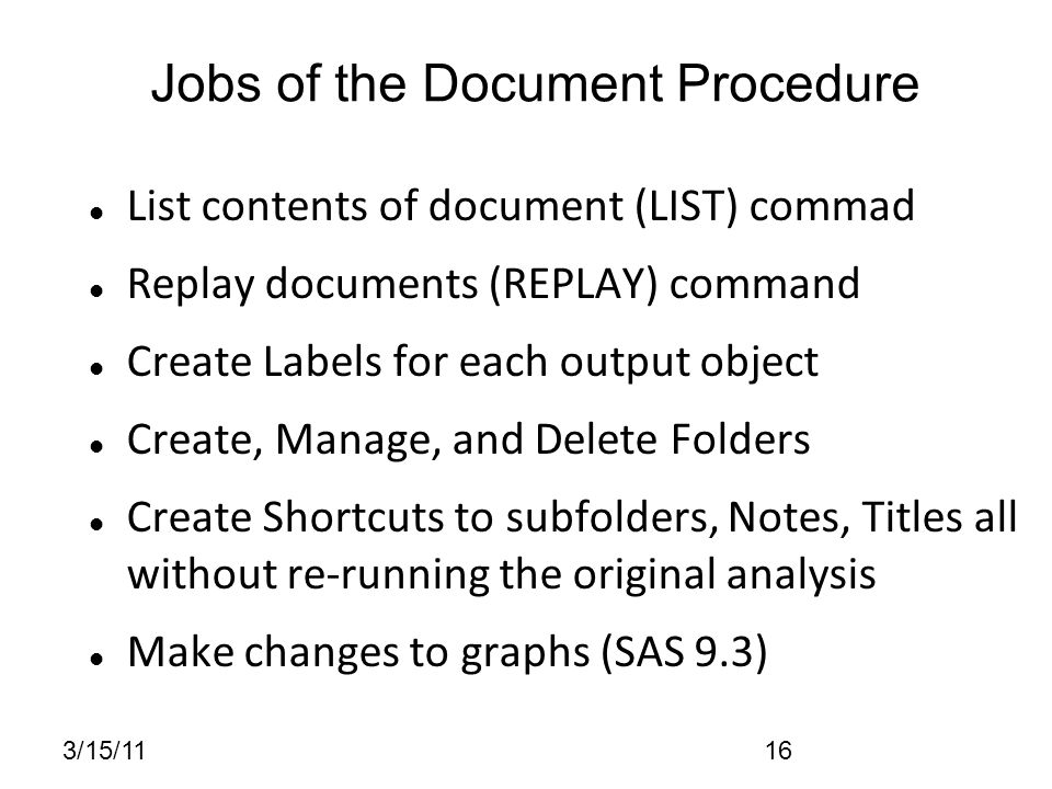 3/15/1116 List contents of document (LIST) commad Replay documents (REPLAY) command Create Labels for each output object Create, Manage, and Delete Folders Create Shortcuts to subfolders, Notes, Titles all without re-running the original analysis Make changes to graphs (SAS 9.3) Jobs of the Document Procedure