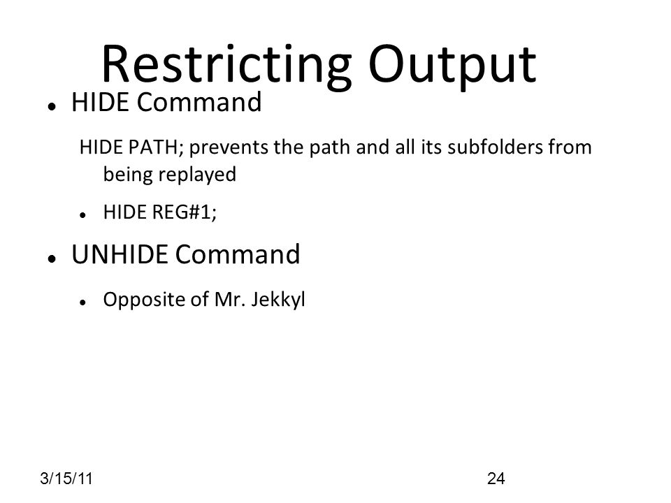 3/15/1124 Restricting Output HIDE Command HIDE PATH; prevents the path and all its subfolders from being replayed HIDE REG#1; UNHIDE Command Opposite of Mr.